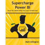 Supercharge Power BI : Power BI Is Better When You Learn to Write DAX