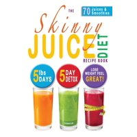 The Skinny Juice Diet Recipe Book : 5lbs, 5 Days. the Ultimate Kick-Start Diet and Detox Plan to Lose Weight & Feel Great!
