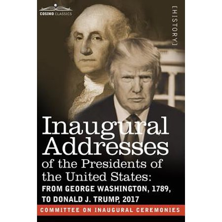 Inaugural Addresses of the Presidents of the United States : From George Washington, 1789, to Donald J. Trump, (The 23rd President Of The United States)