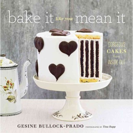 Bake It Like You Mean It: Gorgeous Cakes from Inside Out by