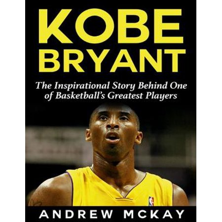 Kobe Bryant: The Inspirational Story Behind One of Basketball's Greatest Players - eBook
