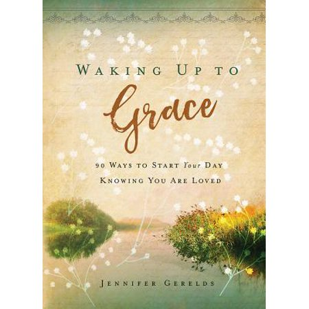 Waking Up to Grace : 90 Ways to Start Your Day Knowing You Are (Best Way To Wake Someone Up Sexually)