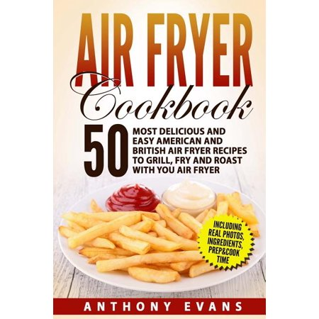 Air Fryer Cookbook : 50 Most Delicious and Easy American and British Air Fryer Re AIR FRYER COOKBOOK