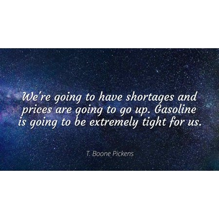 T. Boone Pickens - We're going to have shortages and prices are going to go up. Gasoline is going to be extremely tight for us - Famous Quotes Laminated POSTER PRINT