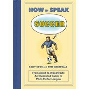 How to Speak Soccer : From Assist to Woodwork: an Illustrated Guide to Pitch-Perfect Jargon