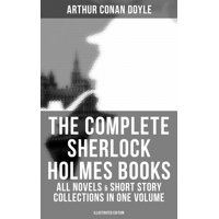 The Complete Sherlock Holmes Books: All Novels & Short Story Collections in One Volume (Illustrated Edition) - eBook