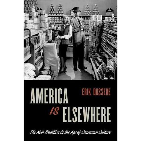 America Is Elsewhere: The Noir Tradition in the Age of Consumer Culture by