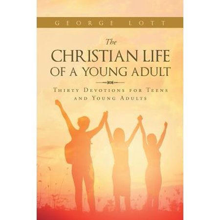 The Christian Life of a Young Adult : Thirty Devotions for Teens and Young
