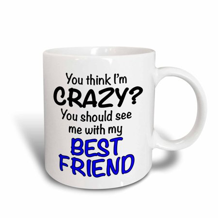 3dRose You think Im crazy you should see me with my best friend, Blue, Ceramic Mug,