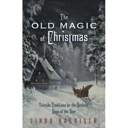 The Old Magic of Christmas : Yuletide Traditions for the Darkest Days of the