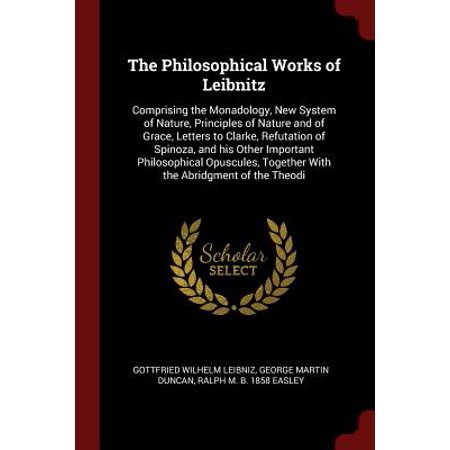The Philosophical Works of Leibnitz : Comprising the Monadology, New System of Nature, Principles of Nature and of Grace, Letters to Clarke, Refutation of Spinoza, and His Other Important Philosophical Opuscules, Together with the Abridgment of the (Other Systems That Work With The Excretory System)