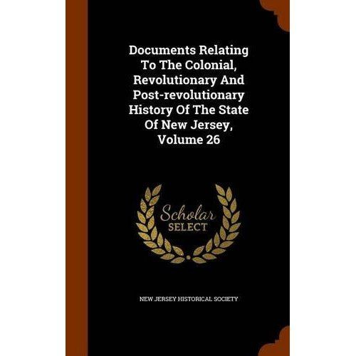 Documents Relating to the Colonial, Revolutionary and Post-Revolutionary History of the State of New Jersey, Volume 26