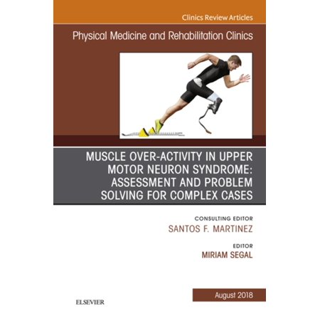 Muscle Over-activity in Upper Motor Neuron Syndrome: Assessment and Problem Solving for Complex Cases, An Issue of Physical Medicine and Rehabilitation Clinics of North America - Volume 29-3 -