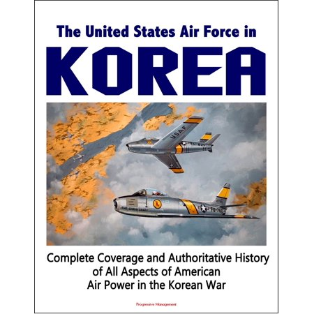 The United States Air Force in Korea, 1950-1953: Complete Coverage and Authoritative History of All Aspects of American Air Power in the Korean War - eBook (Airpower America)