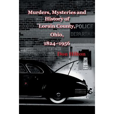 Murders, Mysteries and History of Lorain County, Ohio, 1824-1956