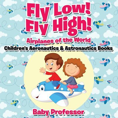 Fly Low! Fly High Airplanes of the World - Children's Aeronautics & Astronautics Books