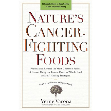 Nature's Cancer-Fighting Foods : Prevent and Reverse the Most Common Forms of Cancer Using the Proven Power of Wh ole Food and Self-Healing