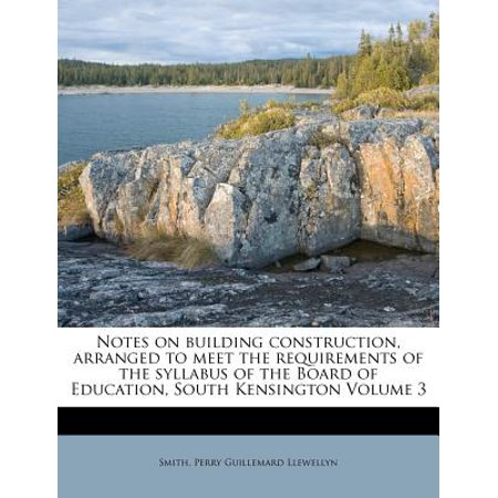 Notes on Building Construction, Arranged to Meet the Requirements of the Syllabus of the Board of Education, South Kensington Volume 3 (Building Construction Smith)