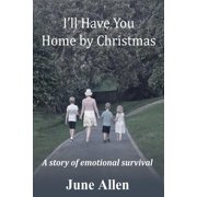 I'll Have You Home by Christmas : A Story of Emotional Survival