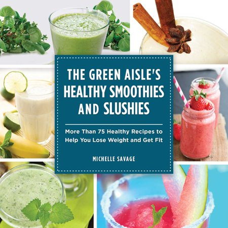 The Green Aisle's Healthy Smoothies and Slushies : More Than Seventy-Five Healthy Recipes to Help You Lose Weight and Get