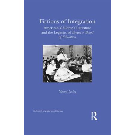 Fictions Of Integration  American Childrens Literature And The Legacies Of Brown V  Board Of Education