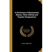 A Dictionary of Numismatic Names, Their Official and Popular Designations Hardcover