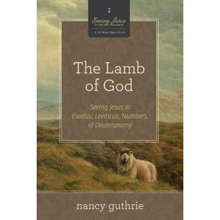 The Lamb of God : Seeing Jesus in Exodus, Leviticus, Numbers, &