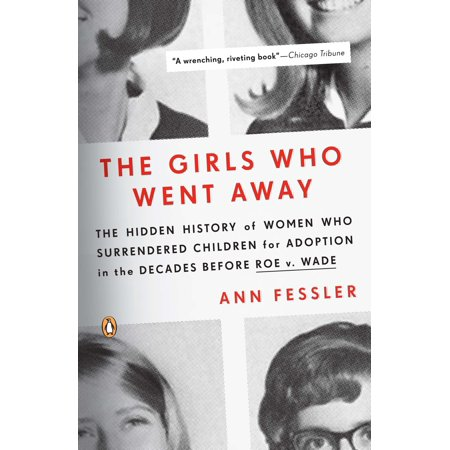 The Girls Who Went Away : The Hidden History of Women Who Surrendered Children for Adoption in the Decades  Before Roe v. (The Week The Women Went Full Episodes)