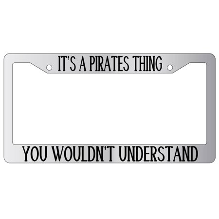 It's A Pirates Thing You Wouldn't Understand High Quality Chrome Plastic License Plate Frame](Pirate Things)