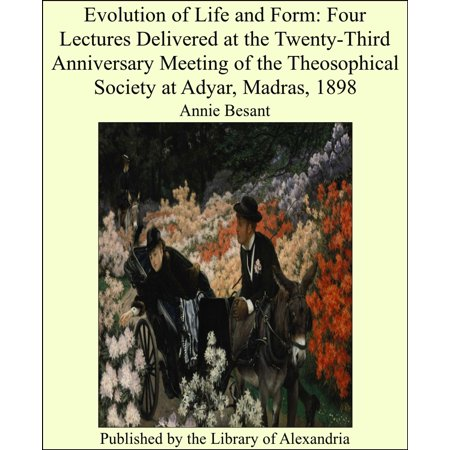 Evolution of Life and Form: Four Lectures Delivered at the Twenty-Third Anniversary Meeting of the Theosophical Society at Adyar, Madras, 1898 - (Madras Spring)
