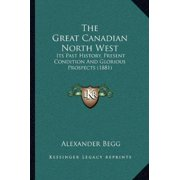 The Great Canadian North West : Its Past History, Present Condition and Glorious Prospects (1881)