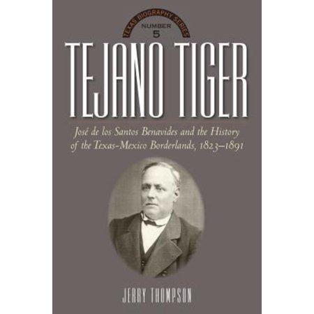 Tejano Tiger  Jose De Los Santos Benavides And The Texas Mexico Borderlands  1823 1891