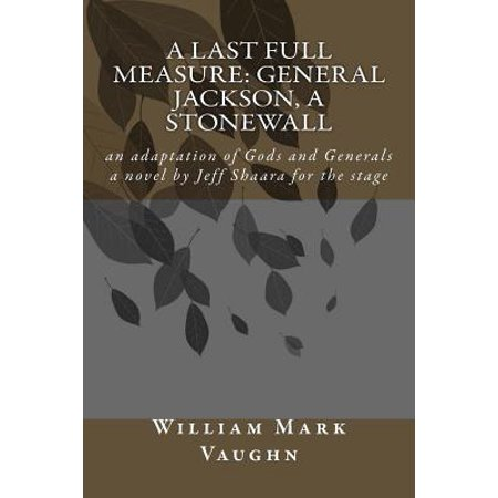 A Last Full Measure: General Jackson, a StoNewall: An Adaptation of Gods and Generals a Novel by Jeff Shaara by