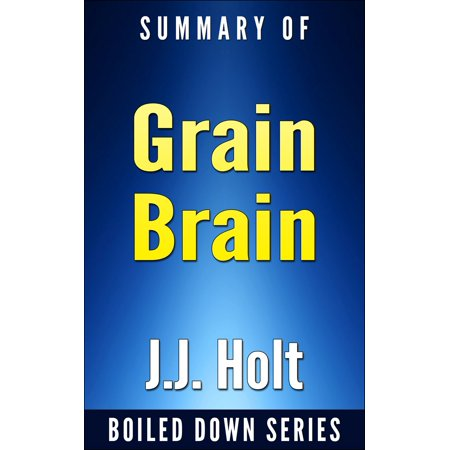 Grain Brain: The Surprising Truth About Wheat, Carbs and Sugars Your Brain's Silent Killers by Neurologist David Perlmutter... In 20 Minutes Summarized by J.J. Holt -