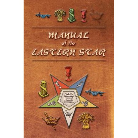 Manual of the Eastern Star : Containing the Symbols, Scriptural Illustrations, Lectures, Etc. Adapted to the System of Speculative Masonry