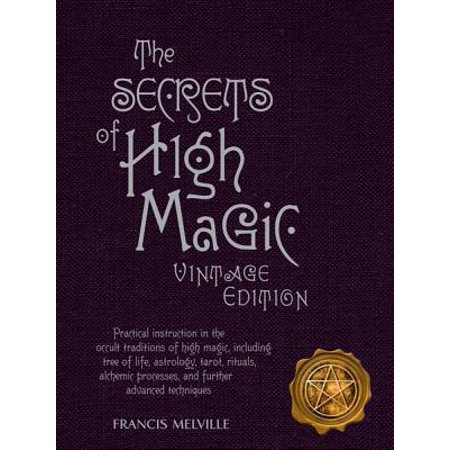 The Secrets of High Magic : Practical Instruction in the Occult Traditions of High Magic, Including Tree of Life, Astrology, Tarot, Rituals, Alchemic Processes, and Further Advanced - Advanced Ritual Art