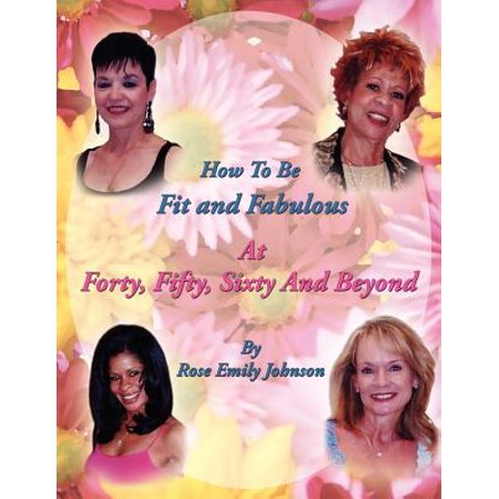 How to Be Fit and Fabulous at Forty, Fifty, Sixty and Beyond