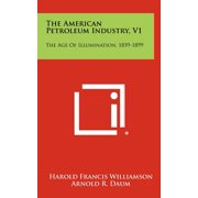 The American Petroleum Industry, V1 : The Age of Illumination, 1859-1899