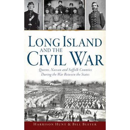 Long Island and the Civil War : Queens, Nassau and Suffolk Counties During the War Between the