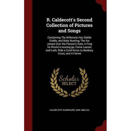 R. Caldecott's Second Collection of Pictures and Songs : Containing the Milkmaid, Hey Diddle Diddle, and Baby Bunting, the Fox Jumps Over the Parson's Gate, a Frog He Would A-Wooing Go, Come Lasses and Lads, Ride a Cock-Horse to Banbury Cross, and a