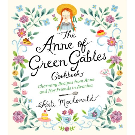 The Anne of Green Gables Cookbook : Charming Recipes from Anne and Her Friends in Avonlea