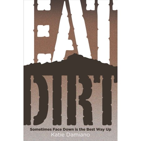 Eat Dirt : Sometimes Face Down Is the Best Way Up