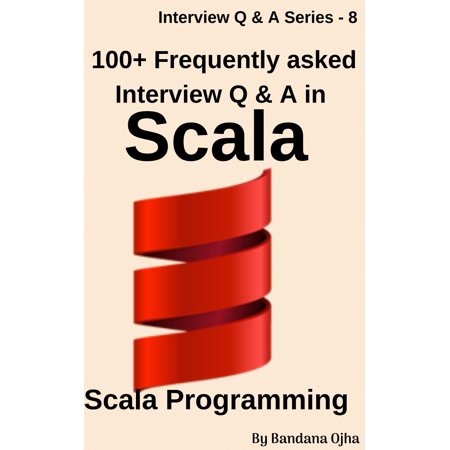 100+ Frequently Asked Interview Questions & Answers In Scala - (Frequently Asked Questions In A Job Interview)