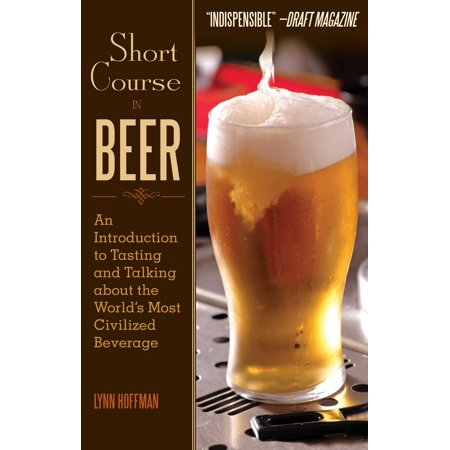 Short Course in Beer : An Introduction to Tasting and Talking about the World's Most Civilized