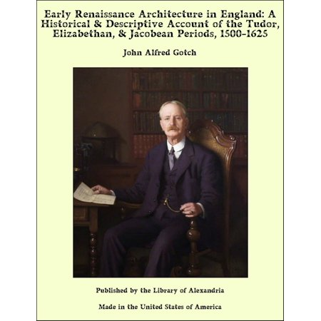 The Renaissance Period For Kids (Early Renaissance Architecture in England: A Historical & Descriptive Account of the Tudor, Elizabethan, & Jacobean Periods, 1500-1625 -)