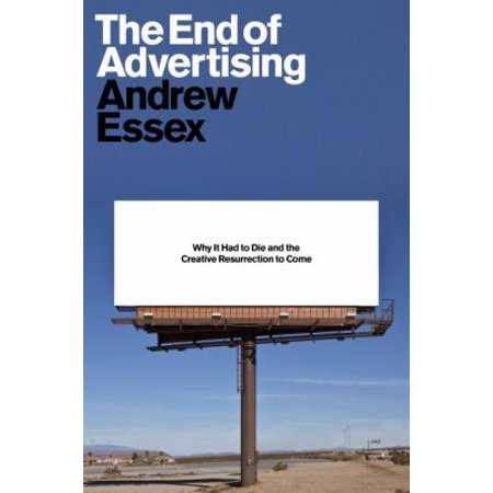 The End Of Advertising  Why It Had To Die  And The Creative Resurrection To Come