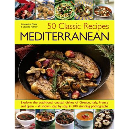 Classic French Recipes (50 Classic Recipes: Mediterranean : Explore the Traditional Coastal Dishes of Greece, Italy, France and Spain - All Shown Step by Step in 200 Stunning Photographs)