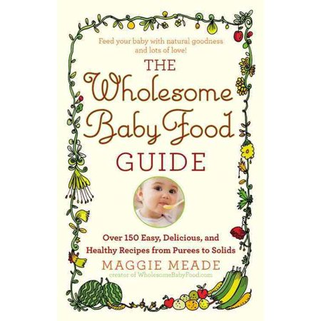 The Wholesome Baby Food Guide  Over 150 Easy  Delicious  And Healthy Recipes From Purees To Solids
