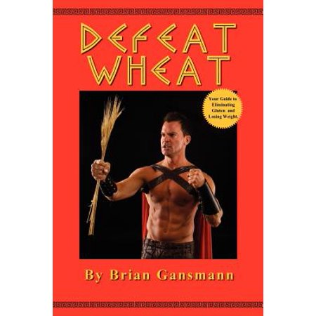 Defeat Wheat : Your Guide to Eliminating Gluten and Losing Weight
