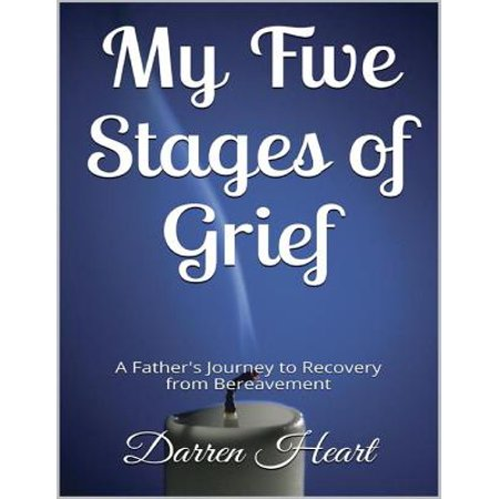 My Five Stages of Grief - A Father's Journey to Recovery from Bereavement -